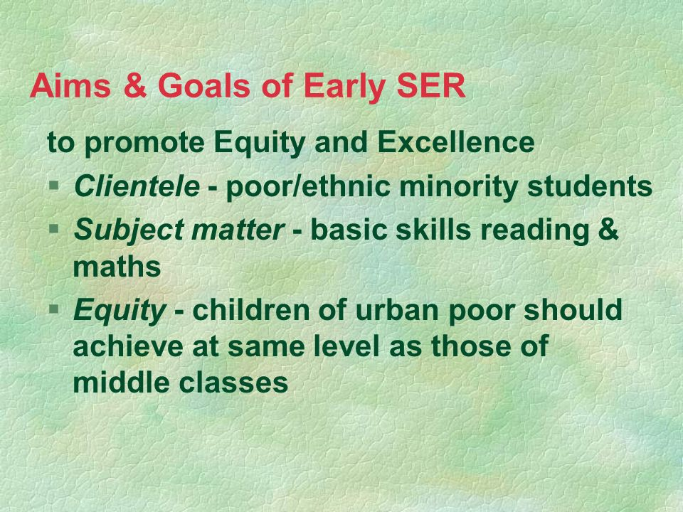 Aims & Goals of Early SER to promote Equity and Excellence §Clientele - poor/ethnic minority students §Subject matter - basic skills reading & maths §