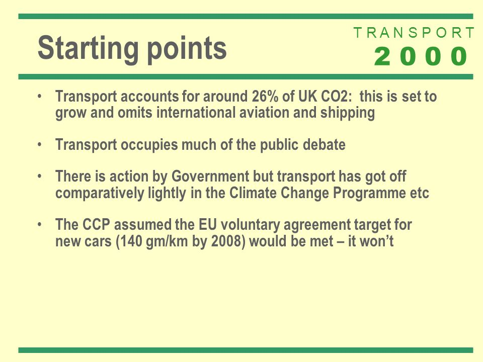 T R A N S P O R T 2 0 0 0 Starting points Transport accounts for around 26% of UK CO2: this is set to grow and omits international aviation and shipping Transport occupies much of the public debate There is action by Government but transport has got off comparatively lightly in the Climate Change Programme etc The CCP assumed the EU voluntary agreement target for new cars (140 gm/km by 2008) would be met – it wont