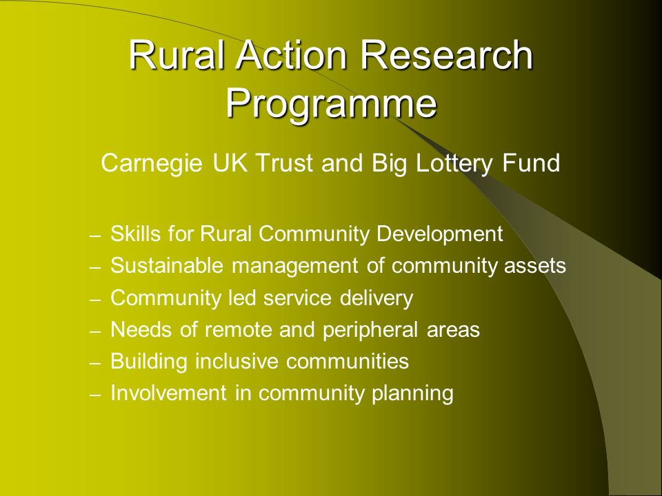 Rural Action Research Programme Carnegie UK Trust and Big Lottery Fund – Skills for Rural Community Development – Sustainable management of community assets – Community led service delivery – Needs of remote and peripheral areas – Building inclusive communities – Involvement in community planning