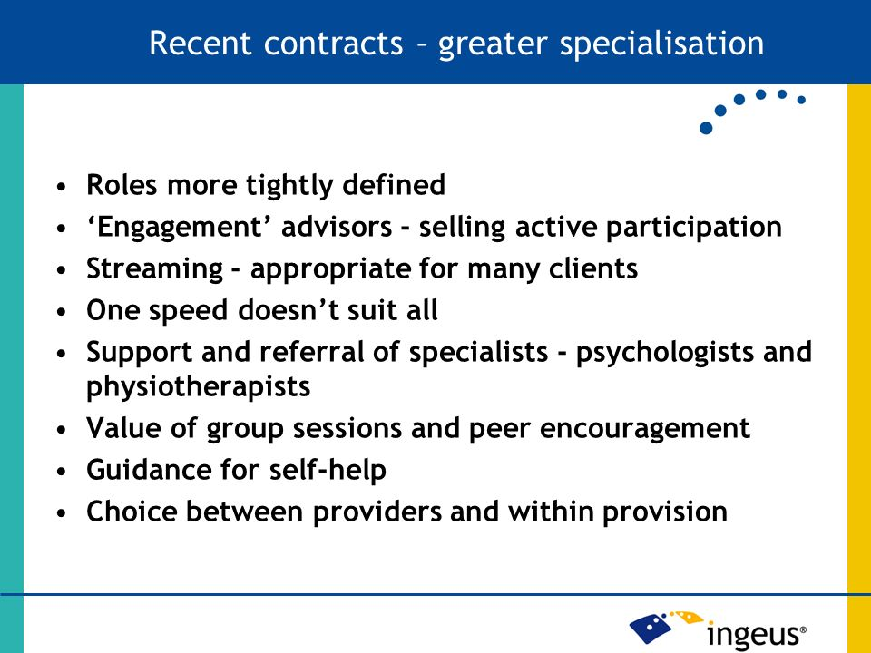 Roles more tightly defined Engagement advisors - selling active participation Streaming - appropriate for many clients One speed doesnt suit all Support and referral of specialists - psychologists and physiotherapists Value of group sessions and peer encouragement Guidance for self-help Choice between providers and within provision Recent contracts – greater specialisation