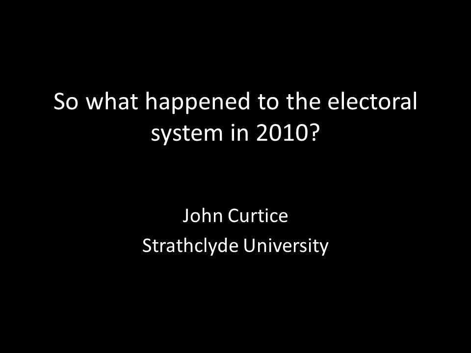 So what happened to the electoral system in 2010? John Curtice Strathclyde University