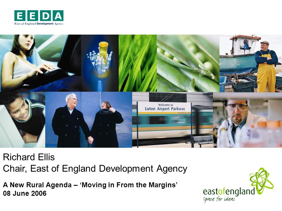 Richard Ellis Chair, East of England Development Agency A New Rural Agenda – Moving in From the Margins 08 June 2006