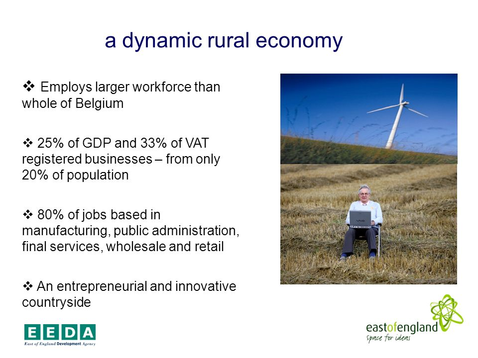 a dynamic rural economy Employs larger workforce than whole of Belgium 25% of GDP and 33% of VAT registered businesses – from only 20% of population 80% of jobs based in manufacturing, public administration, final services, wholesale and retail An entrepreneurial and innovative countryside