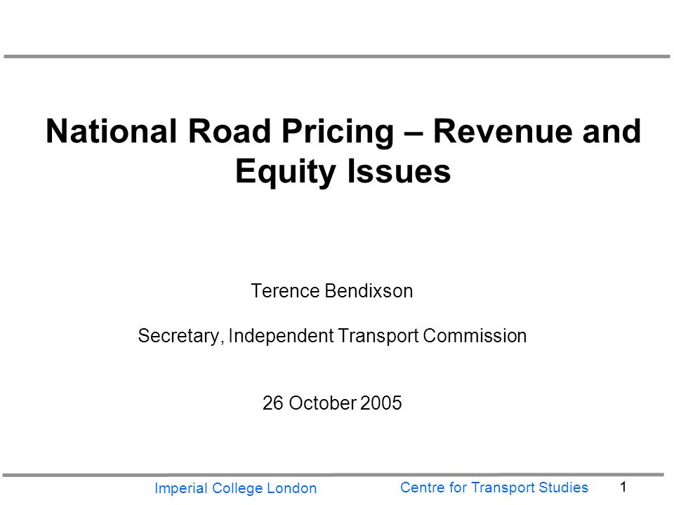 Imperial College London 1 Centre for Transport Studies National Road Pricing – Revenue and Equity Issues Terence Bendixson Secretary, Independent Transport Commission 26 October 2005