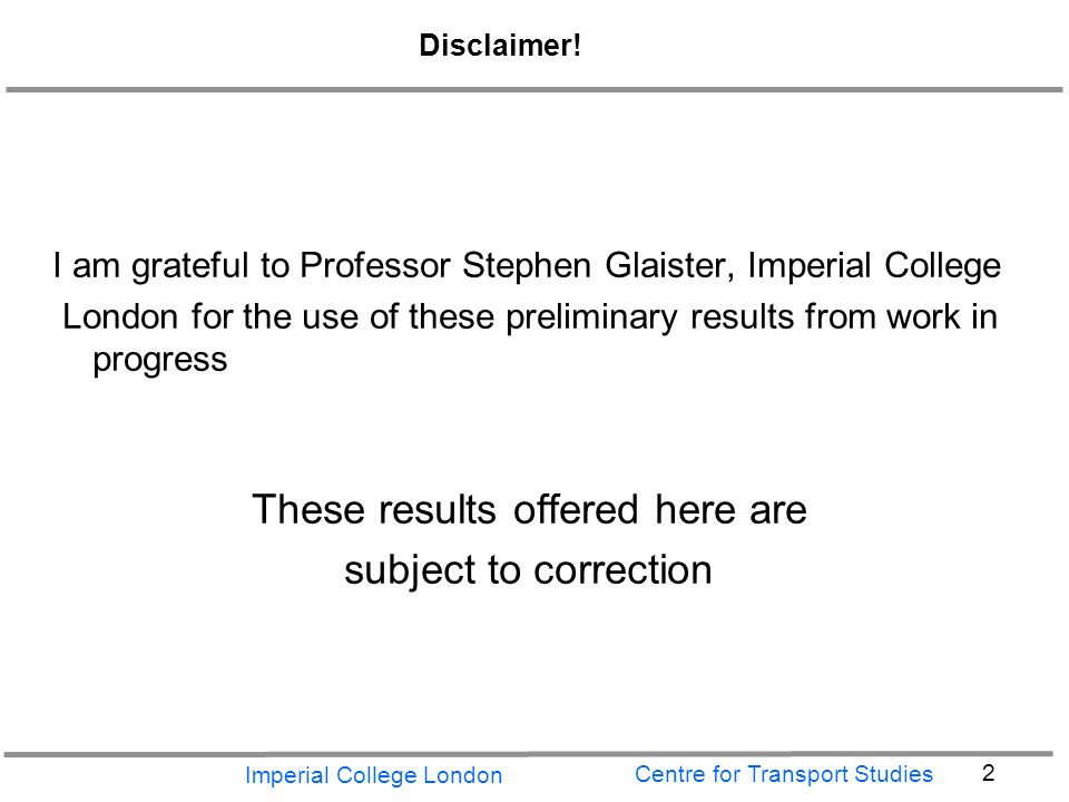 Imperial College London 2 Centre for Transport Studies Disclaimer.
