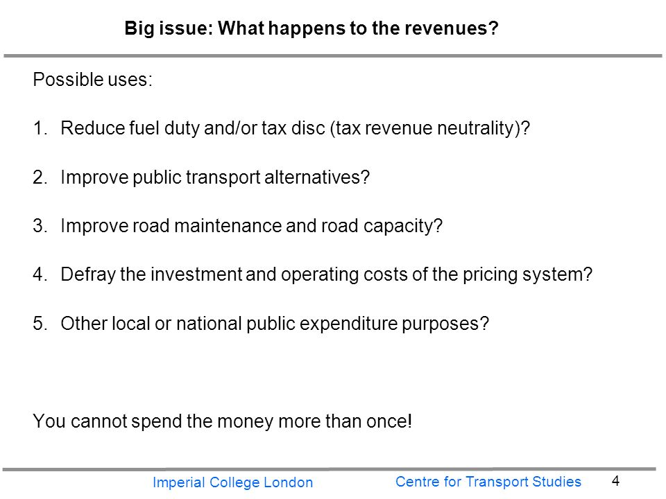Imperial College London 4 Centre for Transport Studies Big issue: What happens to the revenues.