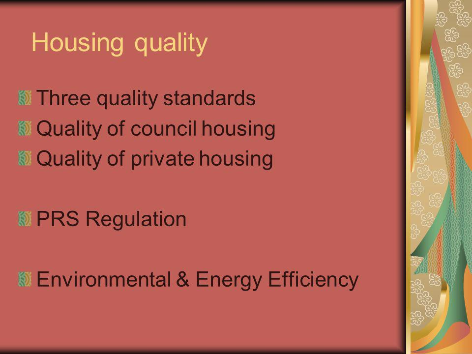 Housing quality Three quality standards Quality of council housing Quality of private housing PRS Regulation Environmental & Energy Efficiency