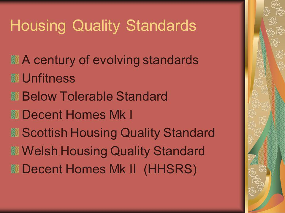 Housing Quality Standards A century of evolving standards Unfitness Below Tolerable Standard Decent Homes Mk I Scottish Housing Quality Standard Welsh Housing Quality Standard Decent Homes Mk II (HHSRS)