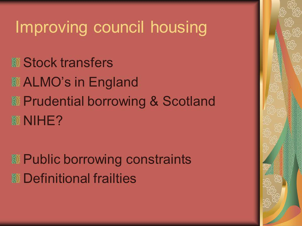 Improving council housing Stock transfers ALMOs in England Prudential borrowing & Scotland NIHE.