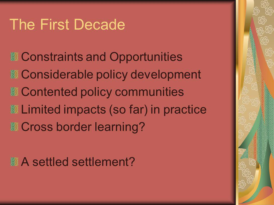 The First Decade Constraints and Opportunities Considerable policy development Contented policy communities Limited impacts (so far) in practice Cross border learning.