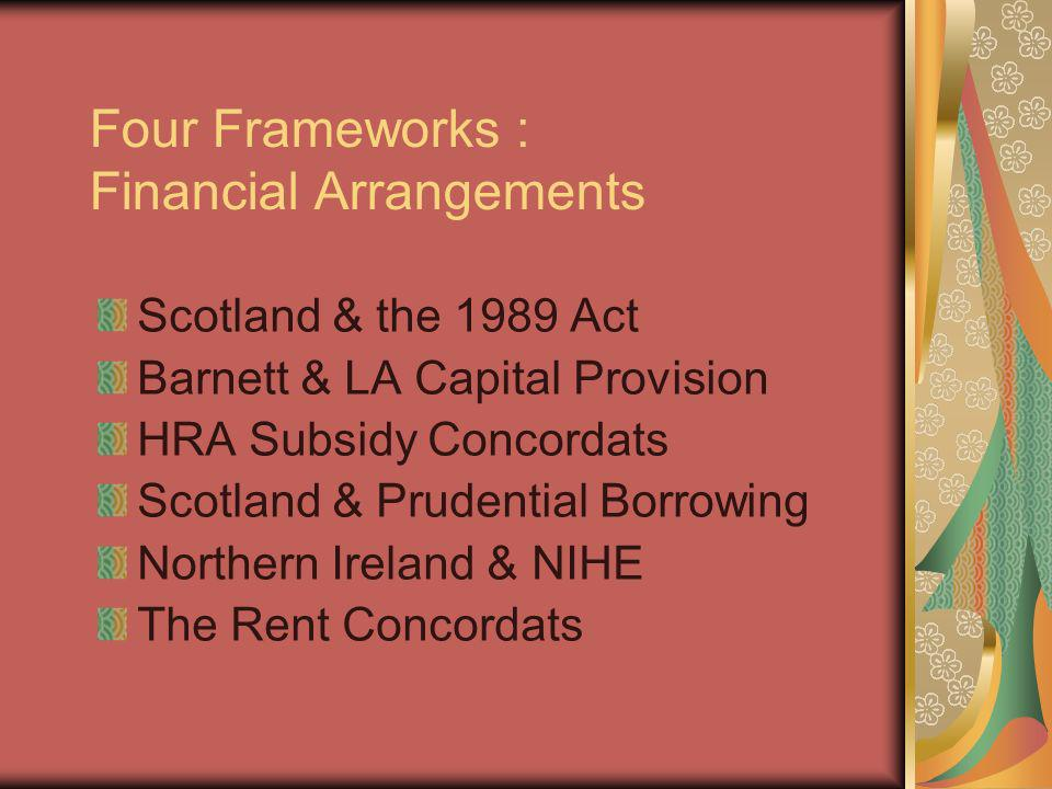 Four Frameworks : Financial Arrangements Scotland & the 1989 Act Barnett & LA Capital Provision HRA Subsidy Concordats Scotland & Prudential Borrowing Northern Ireland & NIHE The Rent Concordats