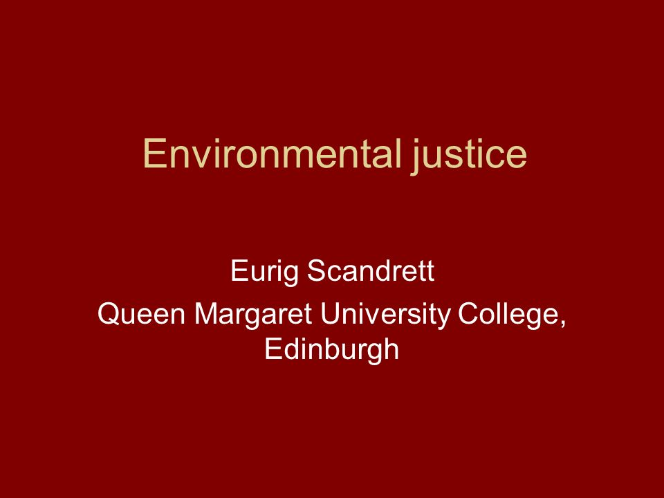 Environmental justice Eurig Scandrett Queen Margaret University College, Edinburgh