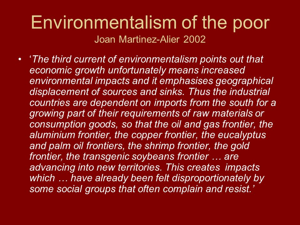 Environmentalism of the poor Joan Martinez-Alier 2002 The third current of environmentalism points out that economic growth unfortunately means increa