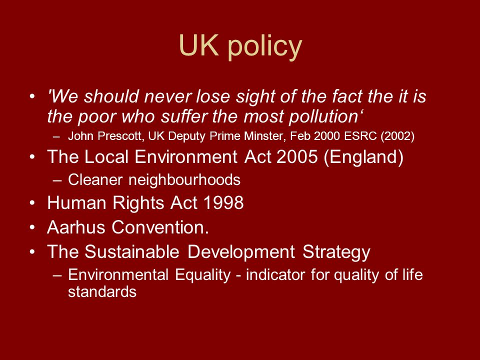 UK policy We should never lose sight of the fact the it is the poor who suffer the most pollution –John Prescott, UK Deputy Prime Minster, Feb 2000 ESRC (2002) The Local Environment Act 2005 (England) –Cleaner neighbourhoods Human Rights Act 1998 Aarhus Convention.
