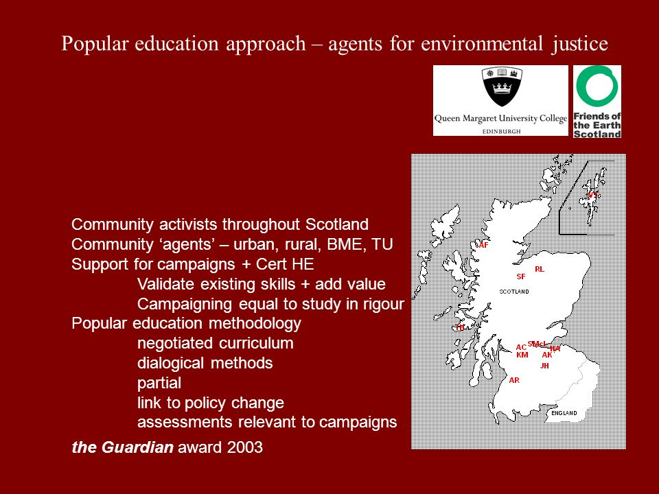 Popular education approach – agents for environmental justice Community activists throughout Scotland Community agents – urban, rural, BME, TU Support for campaigns + Cert HE Validate existing skills + add value Campaigning equal to study in rigour Popular education methodology negotiated curriculum dialogical methods partial link to policy change assessments relevant to campaigns the Guardian award 2003
