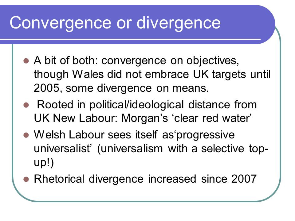 Convergence or divergence A bit of both: convergence on objectives, though Wales did not embrace UK targets until 2005, some divergence on means.