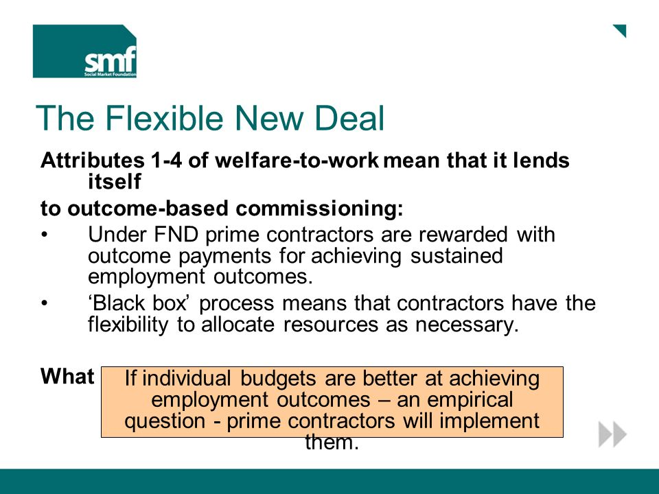 Graduated payment under FND Proposed: graduated outcome payment FND proposed flat fee Marginal cost of helping clients in caseload Proportion of caseload into work £ Per client 100% Question 5 points to the need for more flexibility in use of resources in welfare-to-work Appropriate resource allocation may not be obvious ex ante, as required under individual budgets.