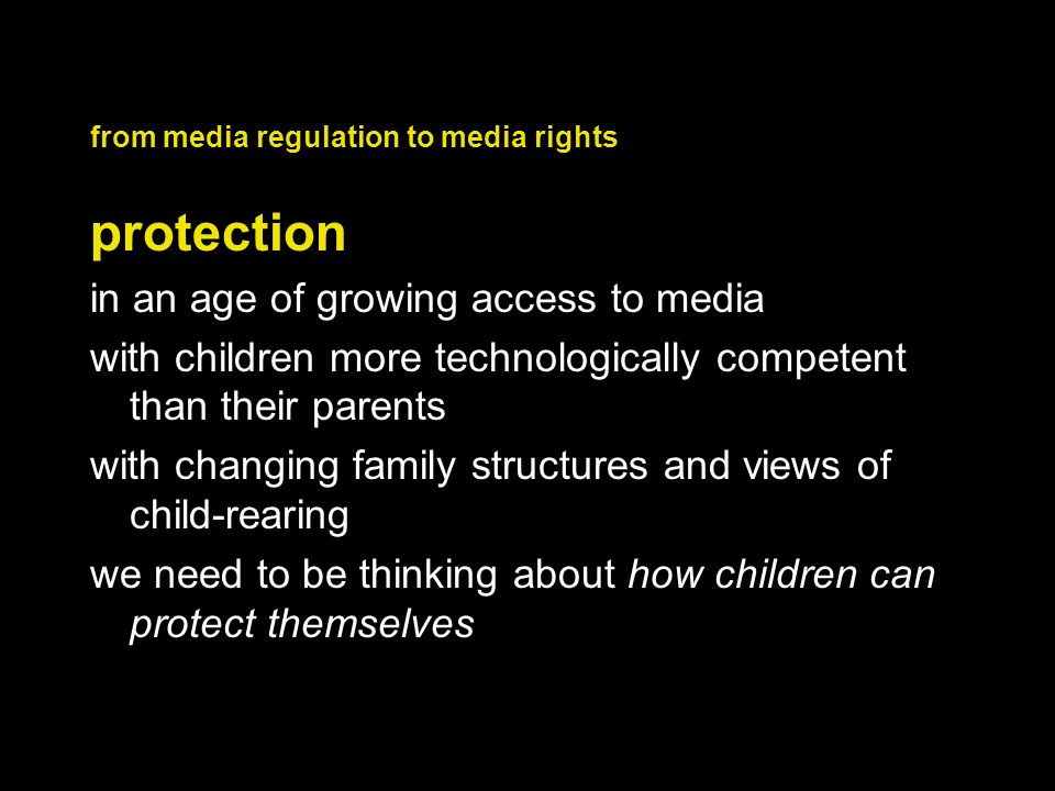 from media regulation to media rights protection in an age of growing access to media with children more technologically competent than their parents with changing family structures and views of child-rearing we need to be thinking about how children can protect themselves