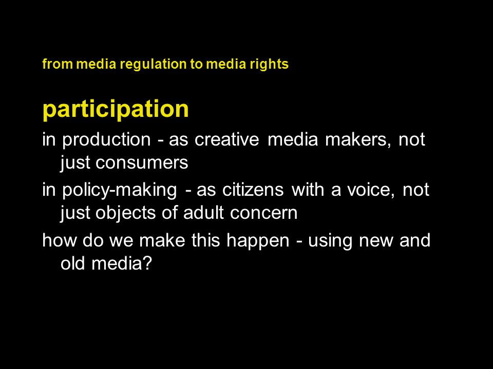 from media regulation to media rights participation in production - as creative media makers, not just consumers in policy-making - as citizens with a voice, not just objects of adult concern how do we make this happen - using new and old media