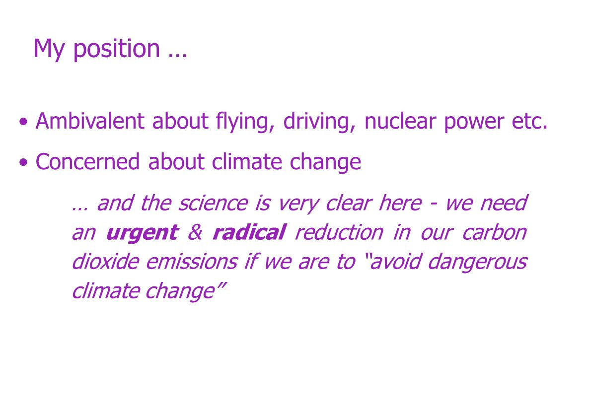 My position … Ambivalent about flying, driving, nuclear power etc. Concerned about climate change … and the science is very clear here - we need an ur