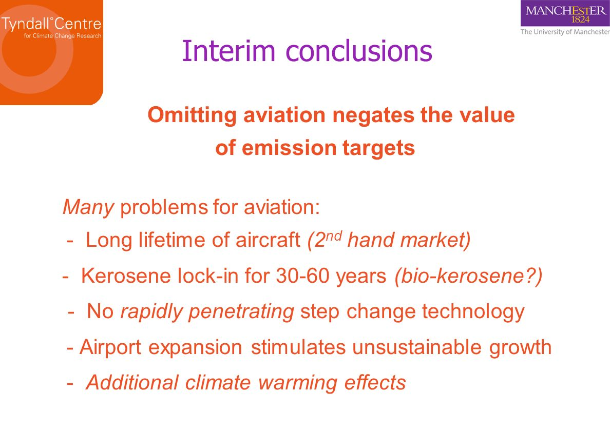 Omitting aviation negates the value of emission targets Many problems for aviation: - Long lifetime of aircraft (2 nd hand market) - Kerosene lock-in for 30-60 years (bio-kerosene ) - No rapidly penetrating step change technology - Airport expansion stimulates unsustainable growth - Additional climate warming effects Interim conclusions