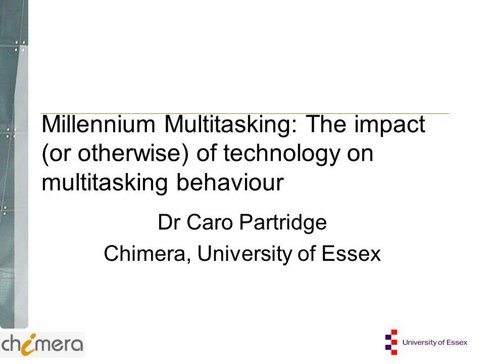 Millennium Multitasking: The impact (or otherwise) of technology on multitasking behaviour Dr Caro Partridge Chimera, University of Essex