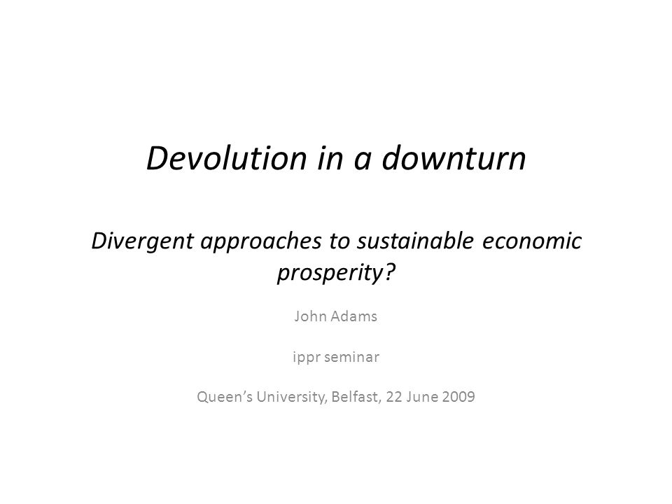 Devolution in a downturn Divergent approaches to sustainable economic prosperity? John Adams ippr seminar Queens University, Belfast, 22 June 2009