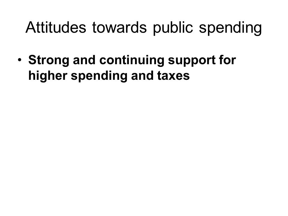 Attitudes towards public spending Strong and continuing support for higher spending and taxes