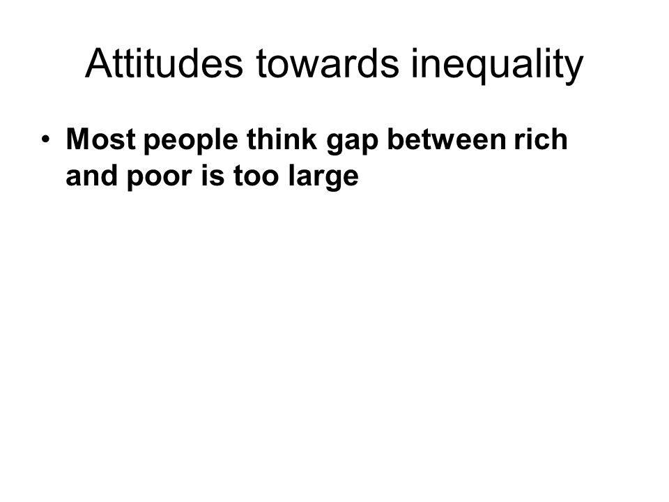 Attitudes towards inequality Most people think gap between rich and poor is too large