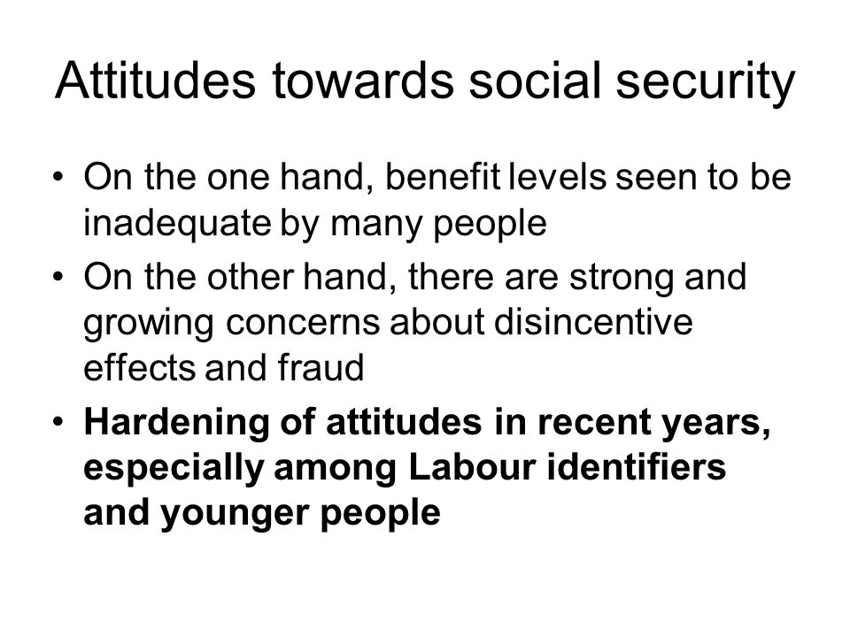 Attitudes towards social security On the one hand, benefit levels seen to be inadequate by many people On the other hand, there are strong and growing concerns about disincentive effects and fraud Hardening of attitudes in recent years, especially among Labour identifiers and younger people