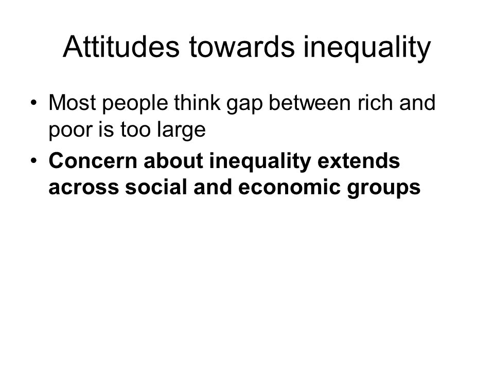 Attitudes towards inequality Most people think gap between rich and poor is too large Concern about inequality extends across social and economic groups