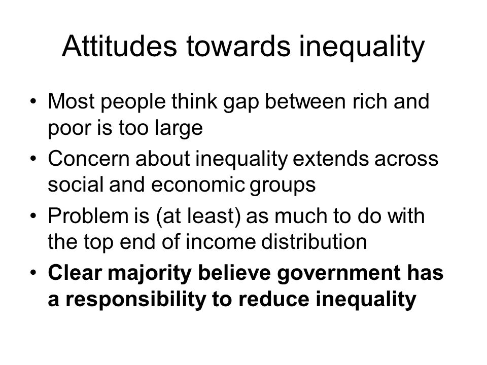 Attitudes towards inequality Most people think gap between rich and poor is too large Concern about inequality extends across social and economic groups Problem is (at least) as much to do with the top end of income distribution Clear majority believe government has a responsibility to reduce inequality
