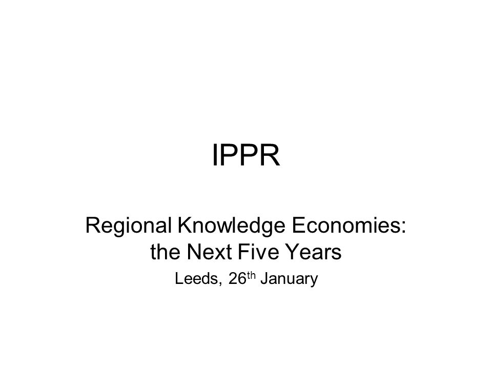 IPPR Regional Knowledge Economies: the Next Five Years Leeds, 26 th January
