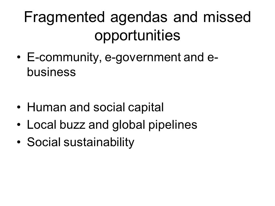 Fragmented agendas and missed opportunities E-community, e-government and e- business Human and social capital Local buzz and global pipelines Social sustainability