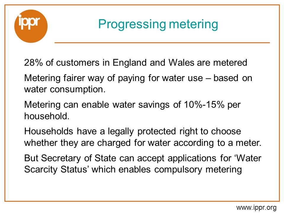 www.ippr.org Progressing metering 28% of customers in England and Wales are metered Metering fairer way of paying for water use – based on water consumption.