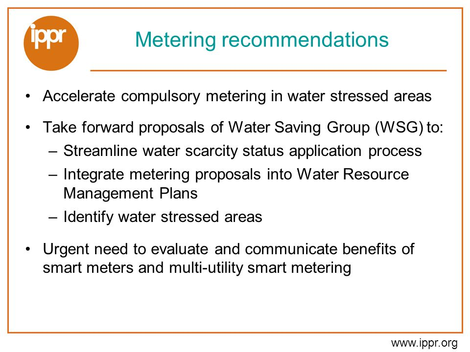 www.ippr.org Metering recommendations Accelerate compulsory metering in water stressed areas Take forward proposals of Water Saving Group (WSG) to: –Streamline water scarcity status application process –Integrate metering proposals into Water Resource Management Plans –Identify water stressed areas Urgent need to evaluate and communicate benefits of smart meters and multi-utility smart metering