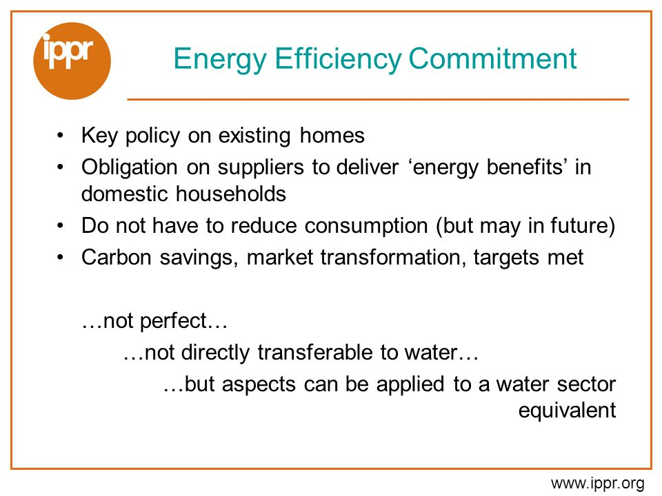 www.ippr.org Energy Efficiency Commitment Key policy on existing homes Obligation on suppliers to deliver energy benefits in domestic households Do not have to reduce consumption (but may in future) Carbon savings, market transformation, targets met …not perfect… …not directly transferable to water… …but aspects can be applied to a water sector equivalent