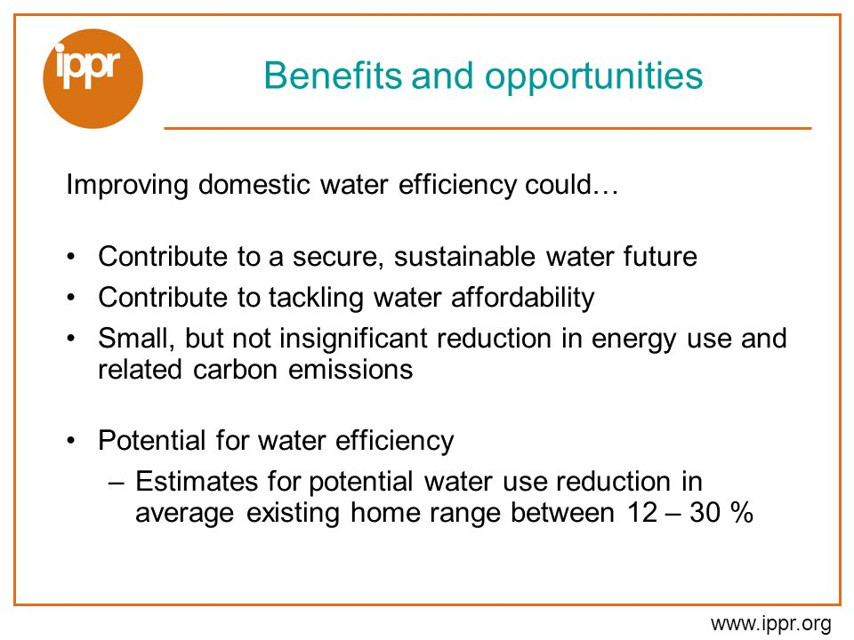 www.ippr.org Benefits and opportunities Improving domestic water efficiency could… Contribute to a secure, sustainable water future Contribute to tackling water affordability Small, but not insignificant reduction in energy use and related carbon emissions Potential for water efficiency –Estimates for potential water use reduction in average existing home range between 12 – 30 %