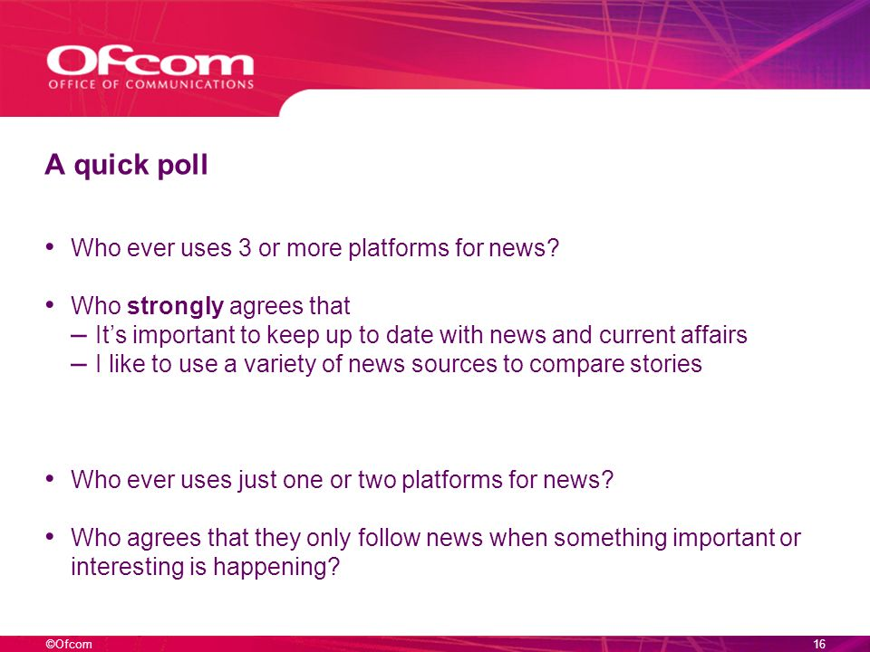 ©Ofcom15 And overall, an increased feeling of irrelevance of TV news Q16: I am now going to read out some statements.