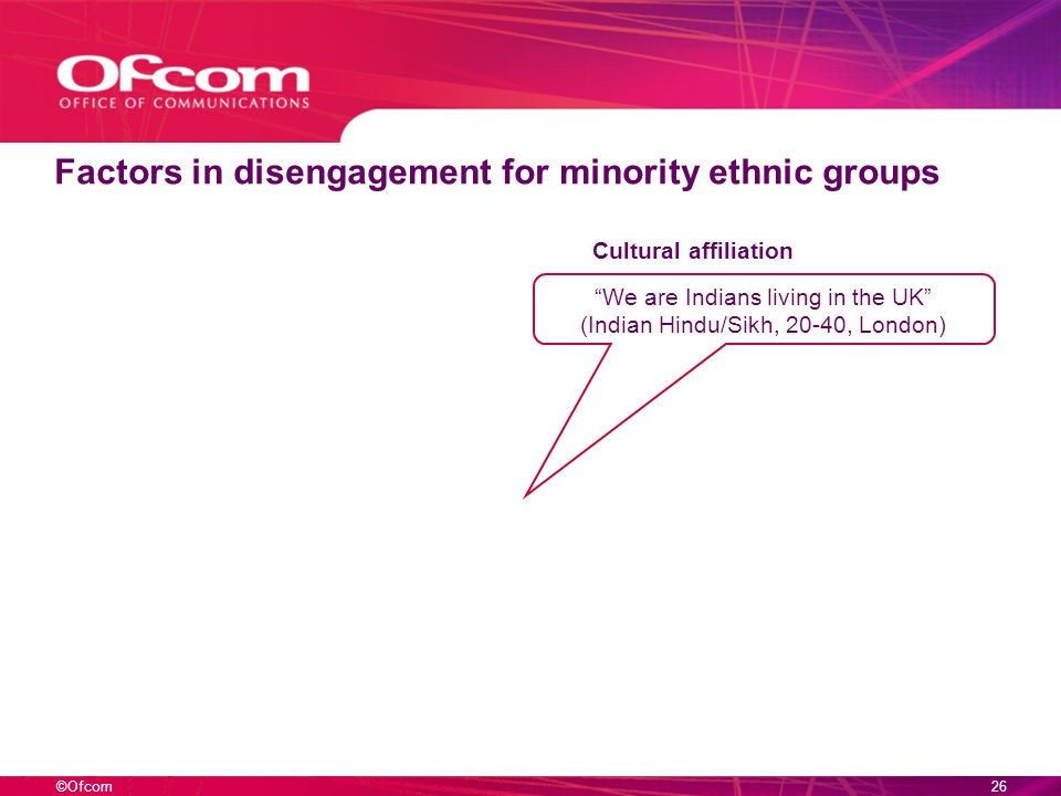 ©Ofcom25 Reasons for disengagement – 16-24s Politics. You just dont want to know. Because it does not affect us. (White, 16-18, Bradford) Theres more