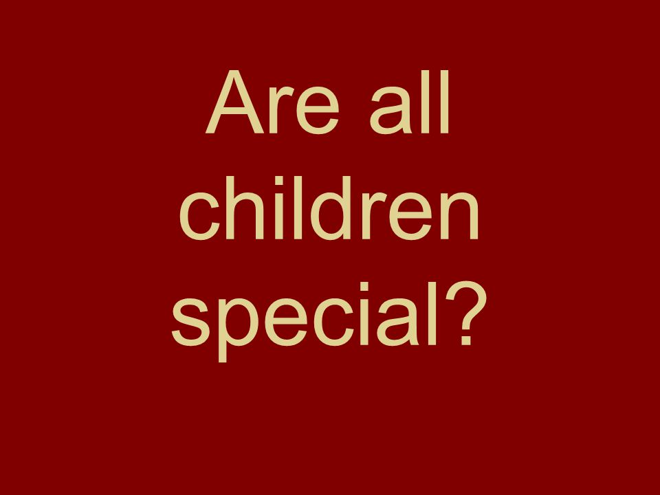 Are all children special
