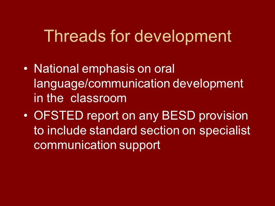Threads for development National emphasis on oral language/communication development in the classroom OFSTED report on any BESD provision to include standard section on specialist communication support