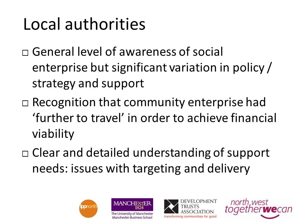 Local authorities General level of awareness of social enterprise but significant variation in policy / strategy and support Recognition that community enterprise had further to travel in order to achieve financial viability Clear and detailed understanding of support needs: issues with targeting and delivery