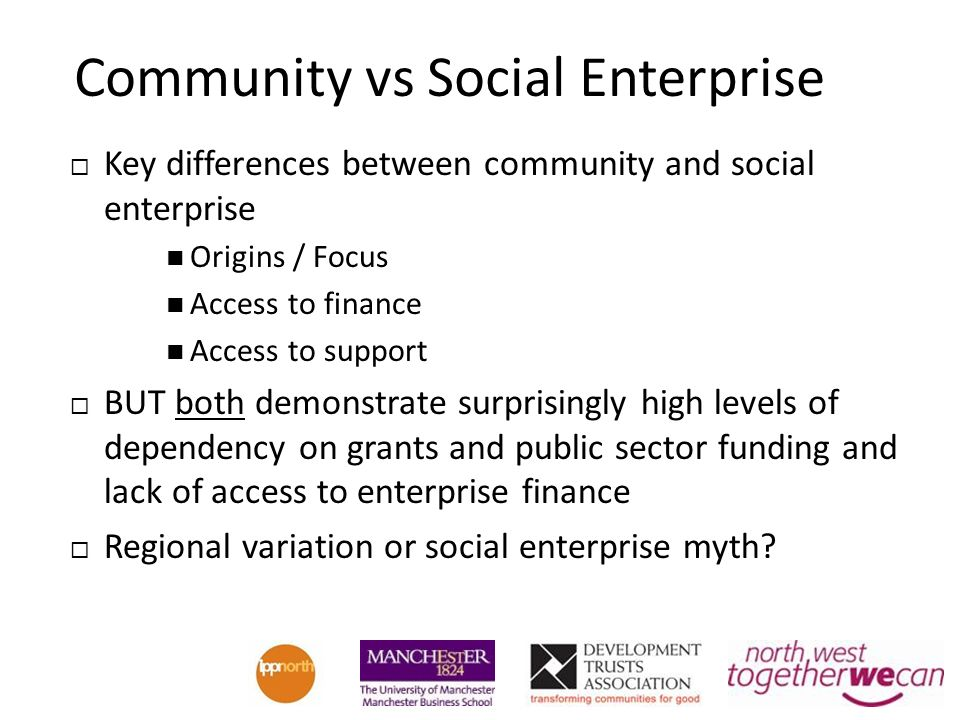Community vs Social Enterprise Key differences between community and social enterprise Origins / Focus Access to finance Access to support BUT both demonstrate surprisingly high levels of dependency on grants and public sector funding and lack of access to enterprise finance Regional variation or social enterprise myth