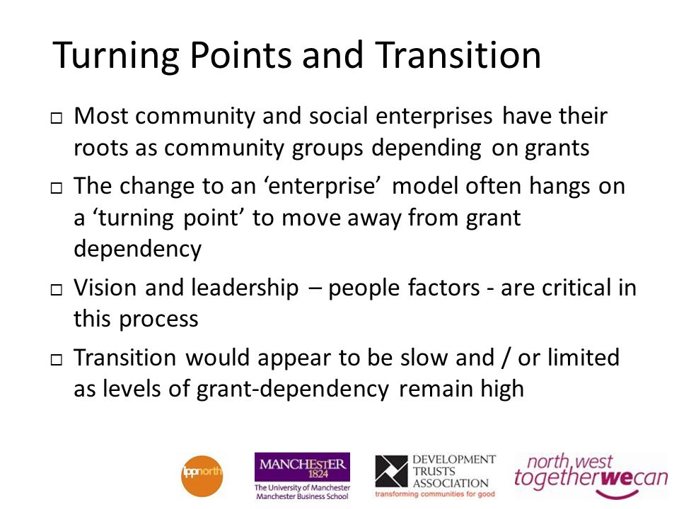 Turning Points and Transition Most community and social enterprises have their roots as community groups depending on grants The change to an enterprise model often hangs on a turning point to move away from grant dependency Vision and leadership – people factors - are critical in this process Transition would appear to be slow and / or limited as levels of grant-dependency remain high
