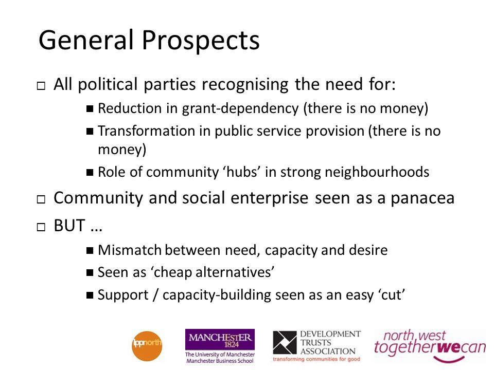 General Prospects All political parties recognising the need for: Reduction in grant-dependency (there is no money) Transformation in public service provision (there is no money) Role of community hubs in strong neighbourhoods Community and social enterprise seen as a panacea BUT … Mismatch between need, capacity and desire Seen as cheap alternatives Support / capacity-building seen as an easy cut