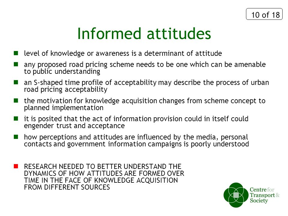 10 of 18 Informed attitudes level of knowledge or awareness is a determinant of attitude any proposed road pricing scheme needs to be one which can be amenable to public understanding an S-shaped time profile of acceptability may describe the process of urban road pricing acceptability the motivation for knowledge acquisition changes from scheme concept to planned implementation it is posited that the act of information provision could in itself could engender trust and acceptance how perceptions and attitudes are influenced by the media, personal contacts and government information campaigns is poorly understood RESEARCH NEEDED TO BETTER UNDERSTAND THE DYNAMICS OF HOW ATTITUDES ARE FORMED OVER TIME IN THE FACE OF KNOWLEDGE ACQUISITION FROM DIFFERENT SOURCES
