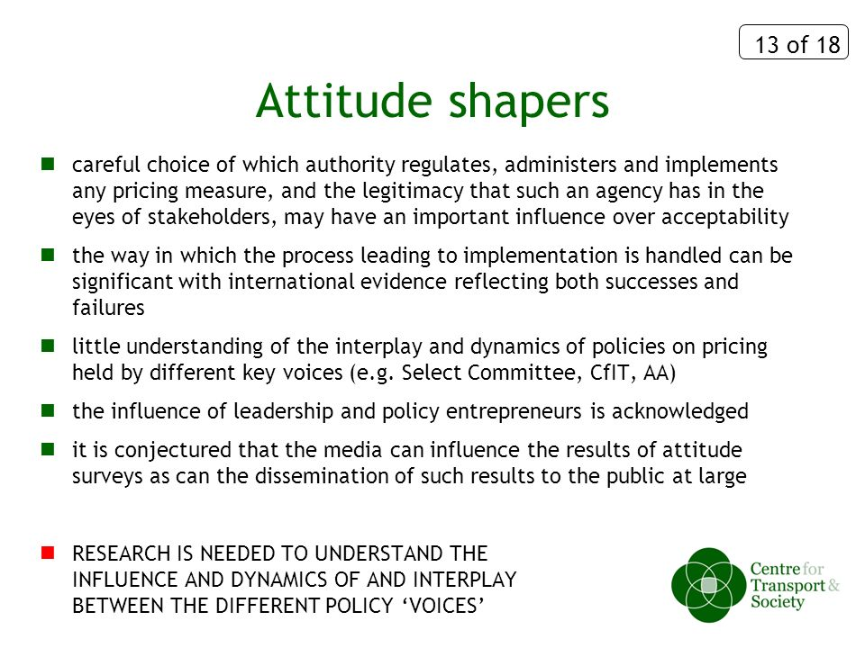 13 of 18 Attitude shapers careful choice of which authority regulates, administers and implements any pricing measure, and the legitimacy that such an agency has in the eyes of stakeholders, may have an important influence over acceptability the way in which the process leading to implementation is handled can be significant with international evidence reflecting both successes and failures little understanding of the interplay and dynamics of policies on pricing held by different key voices (e.g.