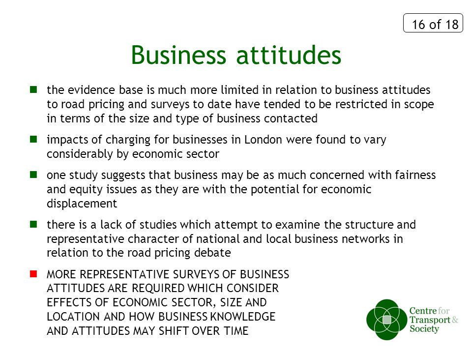 16 of 18 Business attitudes the evidence base is much more limited in relation to business attitudes to road pricing and surveys to date have tended to be restricted in scope in terms of the size and type of business contacted impacts of charging for businesses in London were found to vary considerably by economic sector one study suggests that business may be as much concerned with fairness and equity issues as they are with the potential for economic displacement there is a lack of studies which attempt to examine the structure and representative character of national and local business networks in relation to the road pricing debate MORE REPRESENTATIVE SURVEYS OF BUSINESS ATTITUDES ARE REQUIRED WHICH CONSIDER EFFECTS OF ECONOMIC SECTOR, SIZE AND LOCATION AND HOW BUSINESS KNOWLEDGE AND ATTITUDES MAY SHIFT OVER TIME