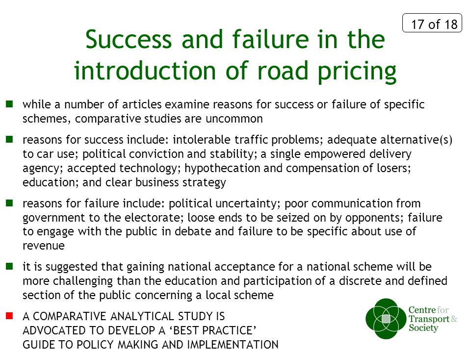 17 of 18 Success and failure in the introduction of road pricing while a number of articles examine reasons for success or failure of specific schemes, comparative studies are uncommon reasons for success include: intolerable traffic problems; adequate alternative(s) to car use; political conviction and stability; a single empowered delivery agency; accepted technology; hypothecation and compensation of losers; education; and clear business strategy reasons for failure include: political uncertainty; poor communication from government to the electorate; loose ends to be seized on by opponents; failure to engage with the public in debate and failure to be specific about use of revenue it is suggested that gaining national acceptance for a national scheme will be more challenging than the education and participation of a discrete and defined section of the public concerning a local scheme A COMPARATIVE ANALYTICAL STUDY IS ADVOCATED TO DEVELOP A BEST PRACTICE GUIDE TO POLICY MAKING AND IMPLEMENTATION